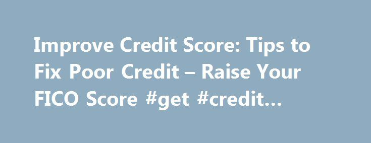 Improve Credit Score: Tips to Fix Poor Credit – Raise Your FICO Score #get #credit #report http://england.remmont.com/improve-credit-score-tips-to-fix-poor-credit-raise-your-fico-score-get-credit-report/  #bad credit rating # How to repair my credit and improve my FICO Scores It's important to note that repairing bad credit is a bit like losing weight: It takes time and there is no quick way to fix a credit score. In fact, out of all of the ways to improve a credit score, quick-fix efforts…