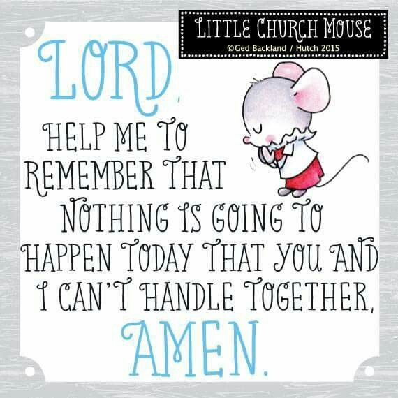 ♥ Lord, help me to remember that nothing is going to happen today that you and I can't handle Together, Amen... Little Church Mouse ♥