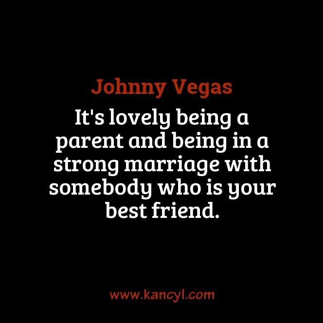 """It's lovely being a parent and being in a strong marriage with somebody who is your best friend."", Johnny Vegas"
