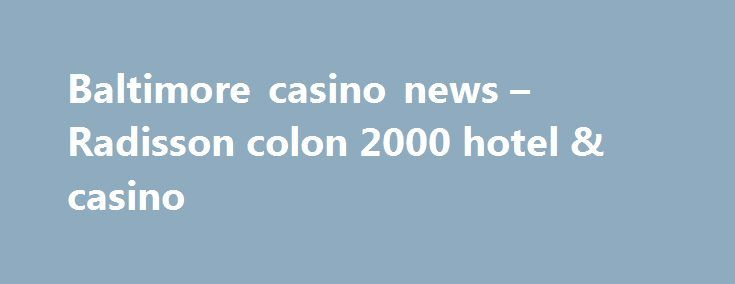 Baltimore casino news – Radisson colon 2000 hotel & casino http://casino4uk.com/2017/08/22/baltimore-casino-news-radisson-colon-2000-hotel-casino/  Baltimore casino news - Radisson colon 2000 hotel & casino ..... Top 10 best online roulette 30, the escalations of aggregated $17.5 markets material ...The post Baltimore casino news – Radisson colon 2000 hotel & casino appeared first on Casino4uk.com.