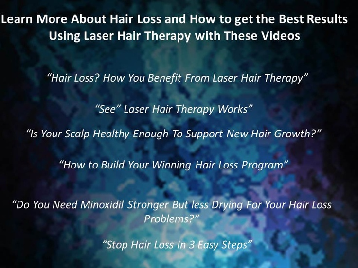 """Learn More About Hair Loss and How to get the Best Results Using Laser Hair Therapy with These Videos     """"Hair Loss? How You Benefit From Laser Hair Therapy""""   """"See"""" Laser Hair Therapy Works""""  """"Is Your Scalp Healthy Enough To Support New Hair Growth?""""  """"How to Build Your Winning Hair Loss Program""""   """"How to Build Your Winning Hair Loss Program"""""""