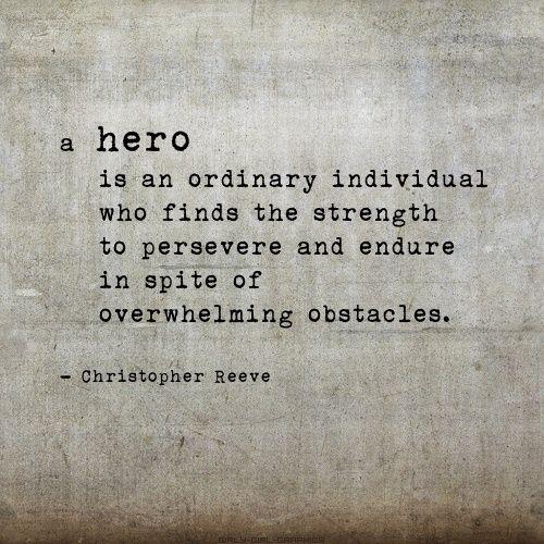 """""""Pienso que un héroe es un individuo extraordinario que encuentra la fuerza de perseverar y resistir a pesar de los obstáculos."""" Christopher Reeve"""
