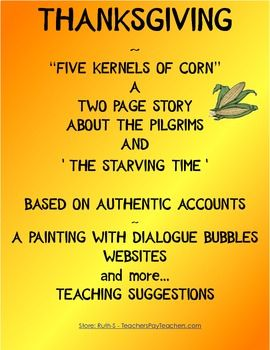 "An unforgettable authentic story about the hardship called the ""Starving Time"" when the Pilgrims only had five kernels of corn to eat each day. Story with questions/answers are included as well as other activities."