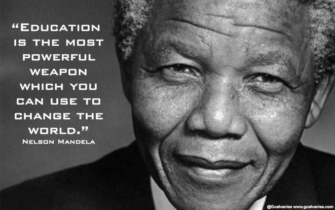"""Education is the most powerful weapon which you can use to change the world."" - Nelson Mandela   Source: goalvanlse.com  - http://sensequotes.com/nelson-mandela-quotes-about-education/"