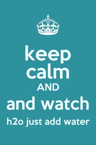 Keep calm and watch h2o just add water:)