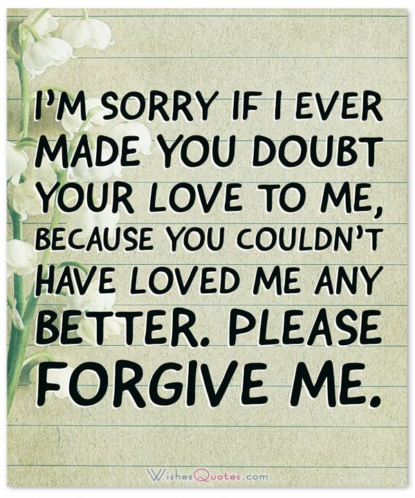 • Please forgive me. I'm sorry if I ever made you doubt your love to me, because you couldn't have loved me any better.