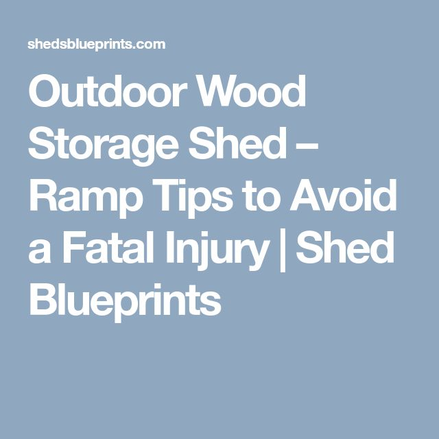 Outdoor Wood Storage Shed – Ramp Tips to Avoid a Fatal Injury   Shed Blueprints