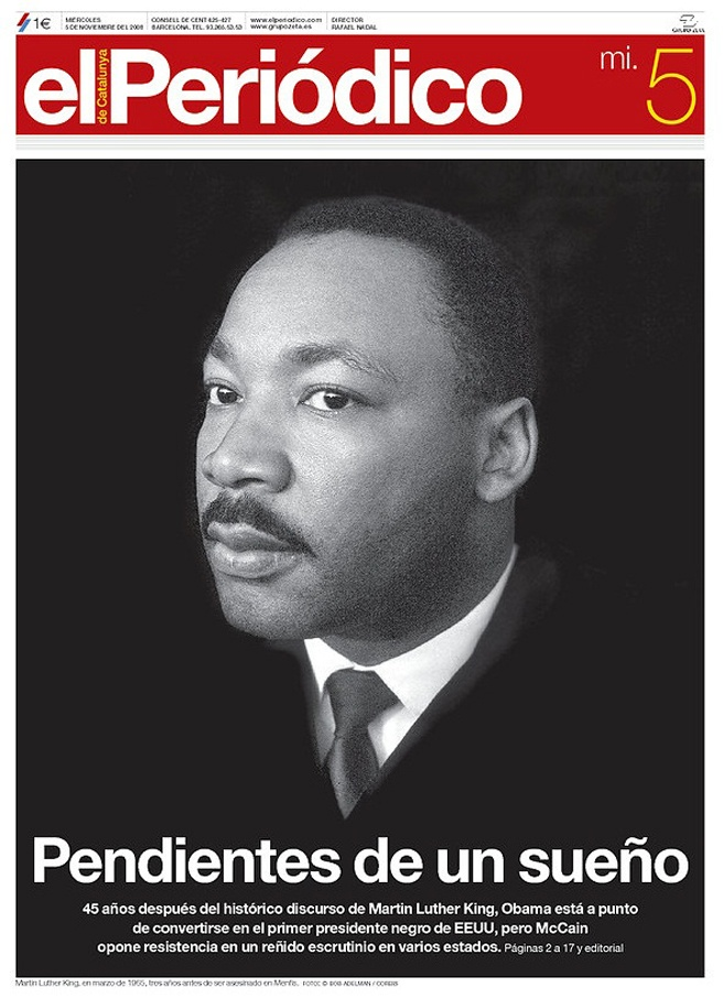 Elección presidencial de Barack Obama - 04.11.08 (El Periódico de Cataluña - España - 05.11.08): Con la imagen de Martin Luther King enlazaron un hecho histórico con la actualidad. Su plus, es una portada diferente a todas.