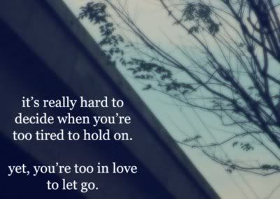 It's really hard to decide when you're too tired to hold on. Yet, you're too in love to let go.