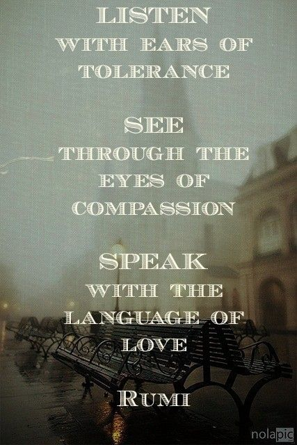 """""""Listen with the ears of tolerance. See through the eyes of compassion. Speak with the language of love."""" - Rumi"""