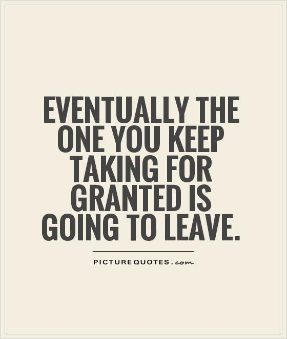 Eventually the one you keep taking for granted is going to leave. Taken for granted quotes on PictureQuotes.com.