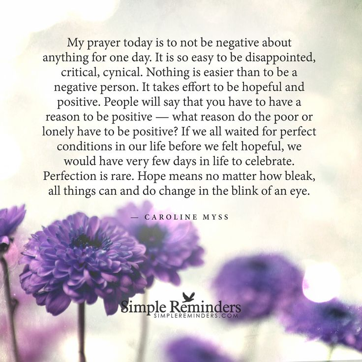 My prayer today is to not be negative about anything for one day. It is so easy to be disappointed, critical, cynical. Nothing is easier than to be a negative person. It takes effort to be hopeful and positive. People will say that you have to have a reason to be positive — what reason do the poor or lonely have to be positive? If we all waited...