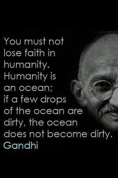 """""""You must not lose faith in humanity. Humanity is an ocean; if a few drops of the ocean are dirty, the ocean does not become dirty."""" - Ghandi."""