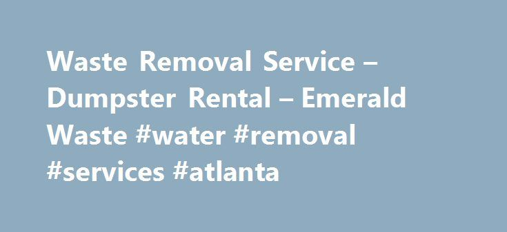 Waste Removal Service – Dumpster Rental – Emerald Waste #water #removal #services #atlanta http://new-mexico.nef2.com/waste-removal-service-dumpster-rental-emerald-waste-water-removal-services-atlanta/  Local Waste Removal Service Emerald Waste is Your LOCAL Source for Waste Removal How we manage our waste says a lot about us, our business and our commitment to our local, national and global environment. We have all seen businesses who do not manage their waste properly. We have seen…