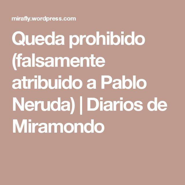 Queda prohibido (falsamente atribuido a Pablo Neruda) | Diarios de Miramondo