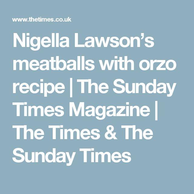 Nigella Lawson's meatballs with orzo recipe | The Sunday Times Magazine | The Times & The Sunday Times