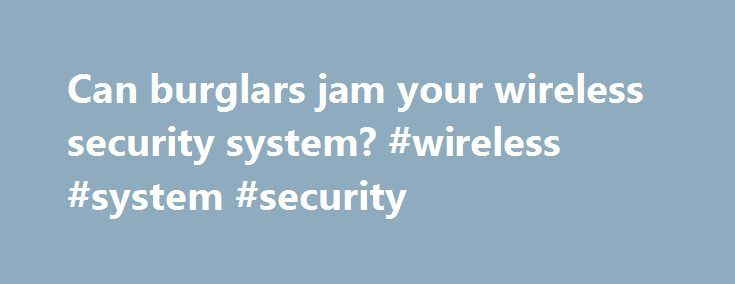 Can burglars jam your wireless security system? #wireless #system #security http://nashville.remmont.com/can-burglars-jam-your-wireless-security-system-wireless-system-security/  # Can burglars jam your wireless security system? Any product that promises to protect your home deserves a heightened level of scrutiny. To that end, it isn't surprising that you'll find plenty of strong opinions about the potential vulnerabilities of popular home-security systems. After all, home security is a bit…