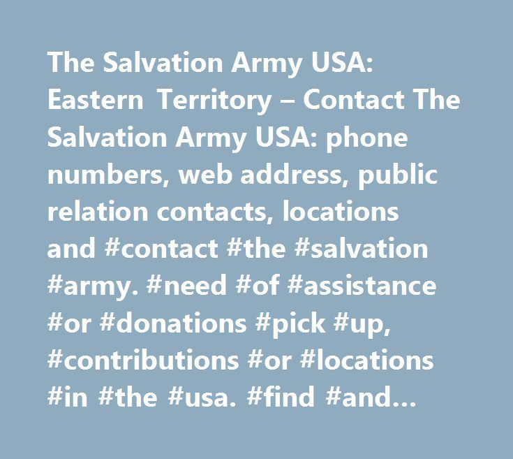 The Salvation Army USA: Eastern Territory – Contact The Salvation Army USA: phone numbers, web address, public relation contacts, locations and #contact #the #salvation #army. #need #of #assistance #or #donations #pick #up, #contributions #or #locations #in #the #usa. #find #and #contact #your #nearest #salvation #army…