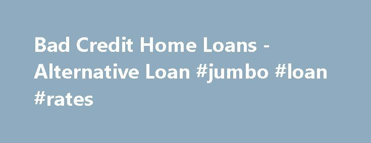Bad Credit Home Loans -Alternative Loan #jumbo #loan #rates http://loan-credit.nef2.com/bad-credit-home-loans-alternative-loan-jumbo-loan-rates/  #home loans for bad credit # We are a non-conforming lender offering bad credit home loans for borrowers with credit problems. Most bad credit lenders charge high interest rates and excessive closing costs with painful pre-payment penalties. Bridge tries to soften the blow by offering competitive bad credit mortgage rates for purchase or…