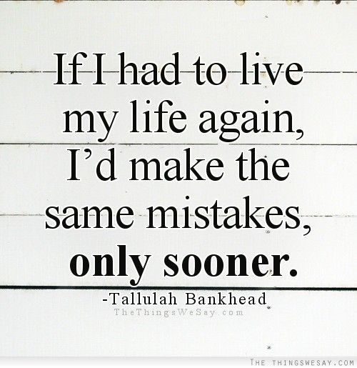 If I had to live my life again I'd make the same mistakes only sooner