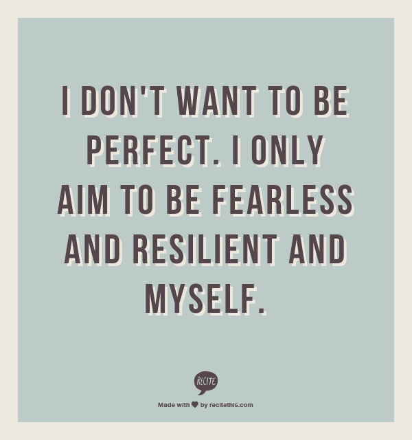 I don't want to be perfect. I only aim to be fearless and resilient and myself.