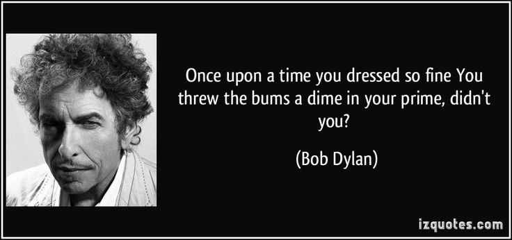 Once upon a time you dressed so fine You threw the bums a dime in your prime, didn't you? (Bob Dylan) #quotes #quote #quotations #BobDylan