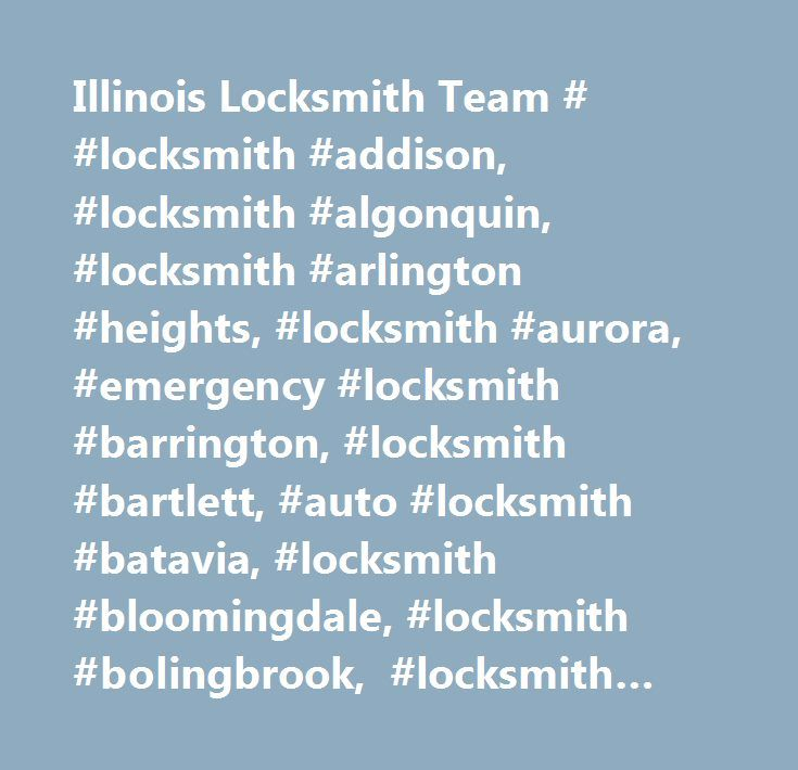Illinois Locksmith Team # #locksmith #addison, #locksmith #algonquin, #locksmith #arlington #heights, #locksmith #aurora, #emergency #locksmith #barrington, #locksmith #bartlett, #auto #locksmith #batavia, #locksmith #bloomingdale, #locksmith #bolingbrook, #locksmith #carol #stream, #locksmith #carpentersville, #emergency #locksmith #crystal #lake, #auto #locksmith #dekalb, #locksmith #downers #grove, #locksmith #elburn, #locksmith #elgin, #locksmith #elk #grove #village, #locksmith…