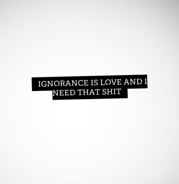 Ignorance is love and I need that shit
