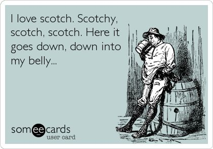 Funny Movies Ecard: I love scotch. Scotchy, scotch, scotch. Here it goes down, down into my belly...