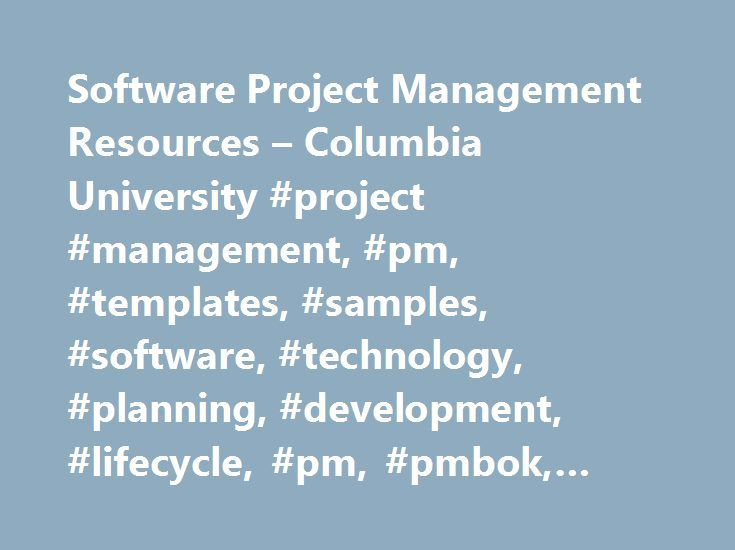 Software Project Management Resources – Columbia University #project #management, #pm, #templates, #samples, #software, #technology, #planning, #development, #lifecycle, #pm, #pmbok, #pmp #certification http://new-orleans.nef2.com/software-project-management-resources-columbia-university-project-management-pm-templates-samples-software-technology-planning-development-lifecycle-pm-pmbok-pmp-certificati/  # пїЅ Full PMI PMBOK (PDF). older 1996 edition, details on new 2004 edition here пїЅ…