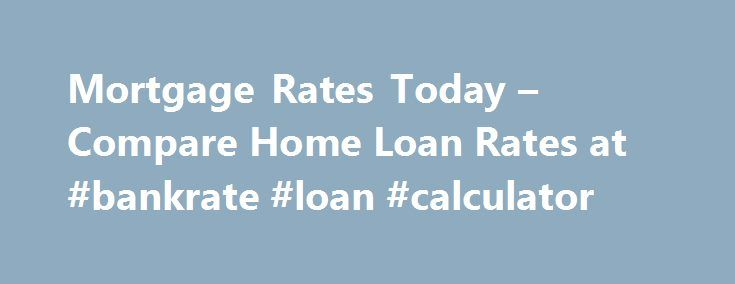 Mortgage Rates Today – Compare Home Loan Rates at #bankrate #loan #calculator http://money.remmont.com/mortgage-rates-today-compare-home-loan-rates-at-bankrate-loan-calculator/  #fha mortgage rate # Mortgage Rates for September 18 Last update: 09/18/2016 The rate you'll receive on a mortgage depends on several variables: your credit score, the loan type, loan amount, points, location and down payment. And when it comes to mortgage products, the shorter the loan term, the less you'll pay in…
