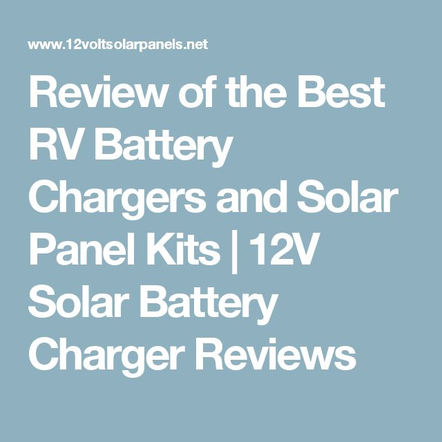 Review of the Best RV Battery Chargers and Solar Panel Kits  |   12V Solar Battery Charger Reviews