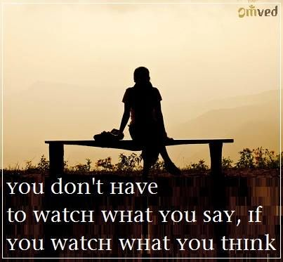 You don't have to watch what you say, if you watch what you think.
