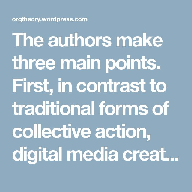 The authors make three main points. First, in contrast to traditional forms of collective action, digital media create a competing logic of connective action. This logic is derived from beliefs in individuality and distrust of hierarchy and authority, a desire to be inclusive, and the availability of open technologies. Second, with digital media people contribute to movements through personalized expression, rather than group actions that coalesce around collective identities. This high…