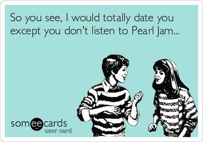 So you see, I would totally date you except you don't listen to Pearl Jam...   Music Ecard   someecards.com