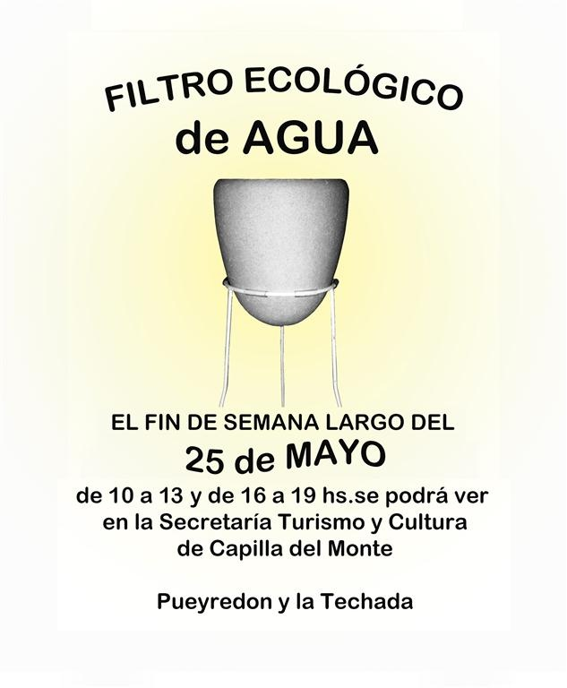 """Week end 25 may 2012 from 10 to 13 & from 16 to 19 you can see in Tourism and Culture Secretary of Capilla del Monte, Córdoba, Argentine, the """"Filtro Ecológico de Agua"""" (water ecological filter) We are to show the features and benefits of ecological water filter. You are invited!"""