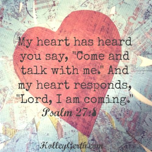 Psalm 27:8♥. When thou saidst, Seek ye my face; my heart said unto thee, Thy face, Lord, will I seek.