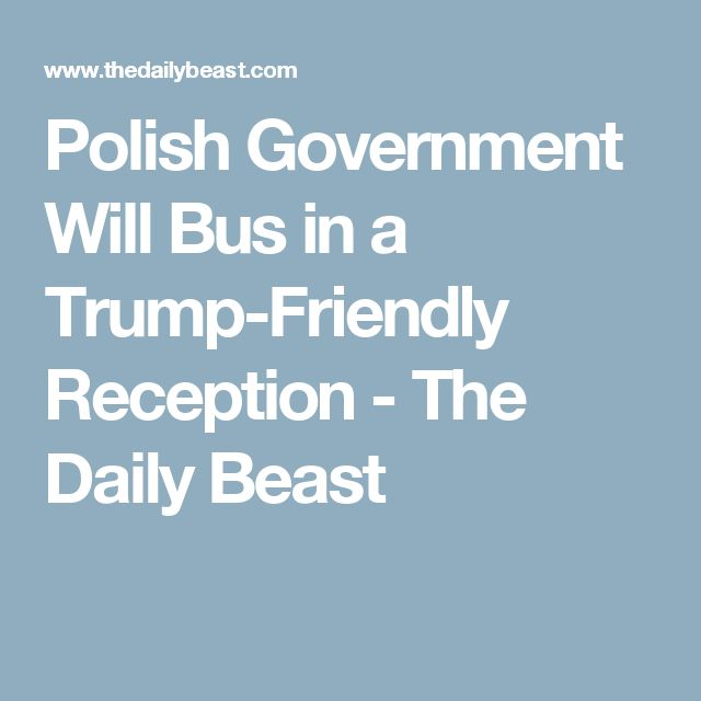 Polish Government Will Bus in a Trump-Friendly Reception - The Daily Beast