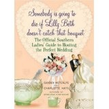Somebody Is Going to Die if Lilly Beth Doesn't Catch That Bouquet: The Official Southern Ladies' Guide to Hosting the Perfect Wedding (Hardcover)By Charlotte Hays
