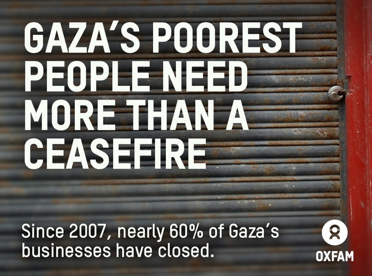 """A relaxation of the crippling blockade in Gaza, which has trapped people in poverty for so long, is under negotiation. But unless the blockade is lifted for good, poor families and communities will continue to suffer. Please SHARE this image, and SIGN the petition http://oxf.am/3N8 calling on the UK Government to use its influence to help lift the blockade in Gaza. Find out more about Oxfam's work in Gaza: http://oxf.am/Zzv, or read the latest Oxfam report """"Beyond Ceasefire""""…"""