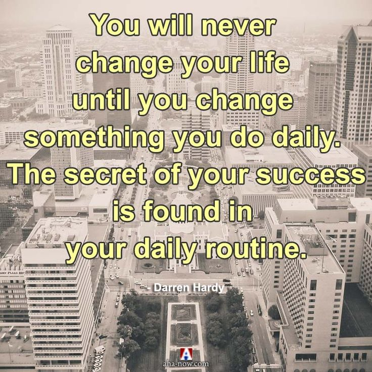 """You will never change your life until you change something you do daily. The secret of your success is found in your daily routine."" ~ Darren Hardy"