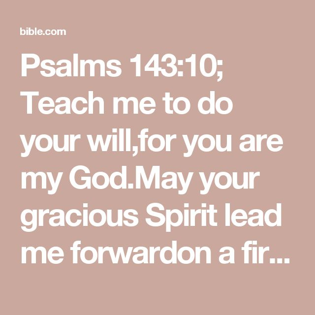 Psalms 143:10; Teach me to do your will,for you are my God.May your gracious Spirit lead me forwardon a firm footing.