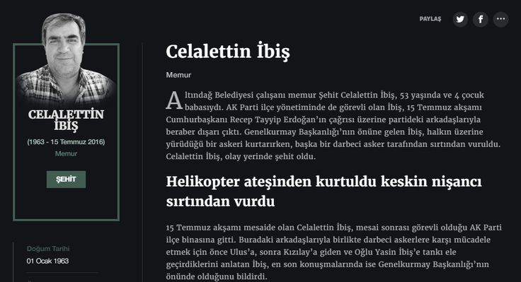 Celalettin İbiş Memur  Altındağ Belediyesi çalışanı memur Şehit Celalettin İbiş, 53 yaşında ve 4 çocuk babasıydı. AK Parti ilçe yönetiminde de görevli olan İbiş, 15 Temmuz akşamı Cumhurbaşkanı Recep Tayyip Erdoğan'ın çağrısı üzerine partideki arkadaşlarıyla beraber dışarı çıktı. Genelkurmay Başkanlığı'nın önüne gelen İbiş, halkın üzerine yürüdüğü bir askeri kurtarırken, başka bir darbeci asker tarafından sırtından vuruldu. Celalettin İbiş, olay yerinde şehit oldu.