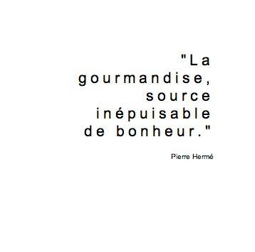 """""""La gourmandise source inépuisable de bonheur"""" Pierre Hermé"""