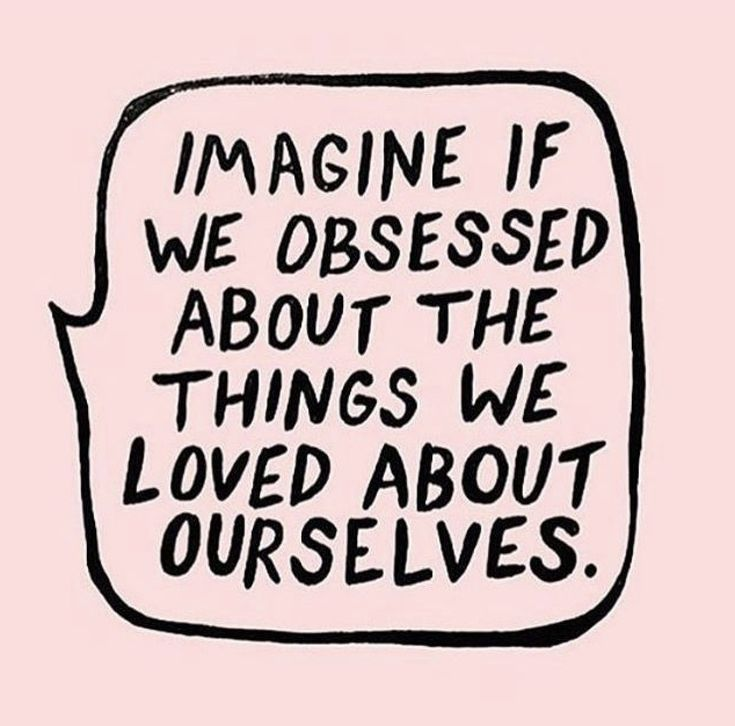 obsessed about the things we love about ourselves.