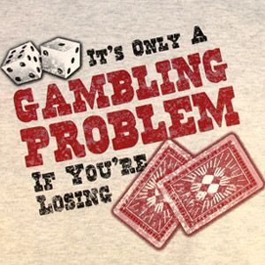 which applies to just about everyone I've ever known to be a gambler......