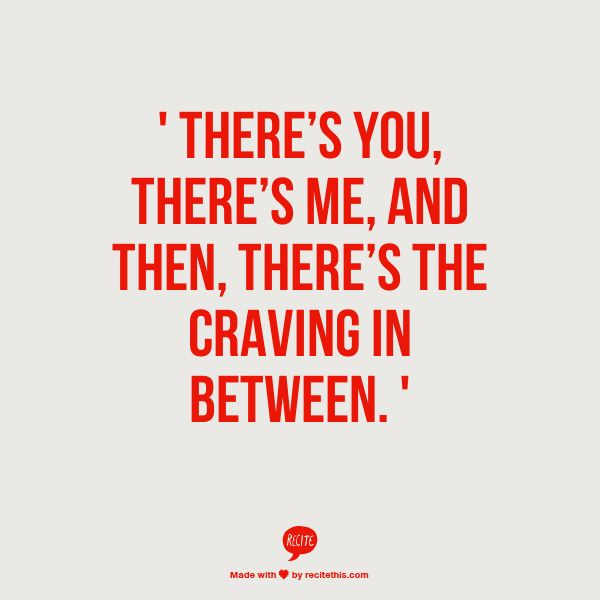 ' there's you, there's me, and then, there's the craving in between. '