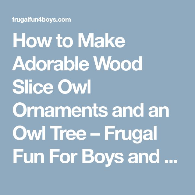 How to Make Adorable Wood Slice Owl Ornaments and an Owl Tree – Frugal Fun For Boys and Girls