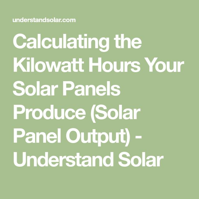 Calculating the Kilowatt Hours Your Solar Panels Produce (Solar Panel Output) - Understand Solar