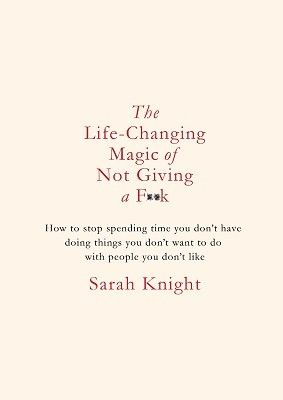 Life-Changing Magic of Not Giving a F**K: How to Stop Spending Time You Don't Have Doing Things You Don't Want to Do with People You Don't Like (Hardback)